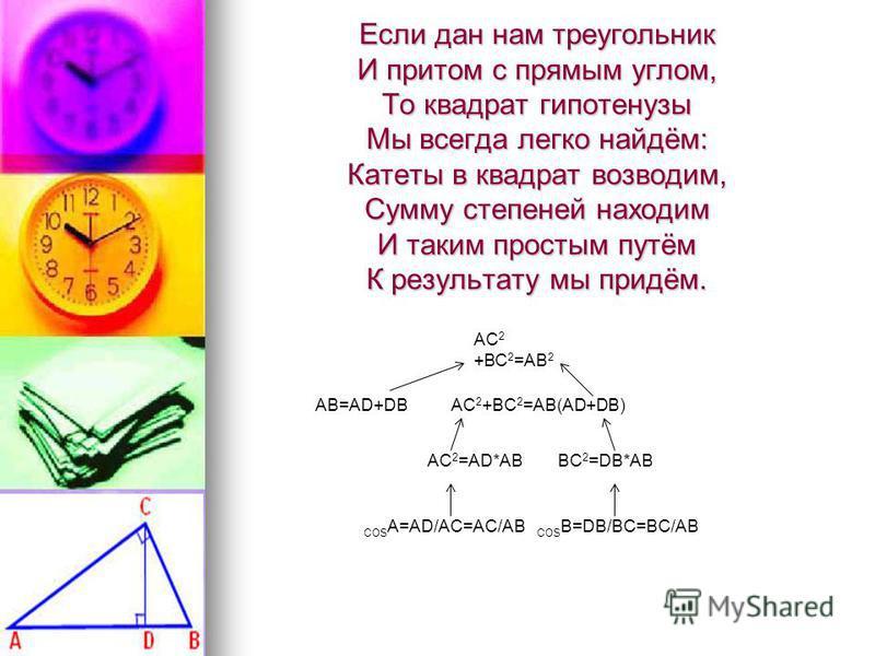 Если дан нам треугольник И притом с прямым углом, То квадрат гипотенузы Мы всегда легко найдём: Катеты в квадрат возводим, Сумму степеней находим И таким простым путём К результату мы придём. АС 2 +ВС 2 =АВ 2 AB=AD+DB AC 2 +BC 2 =AB(AD+DB) AC 2 =AD*A