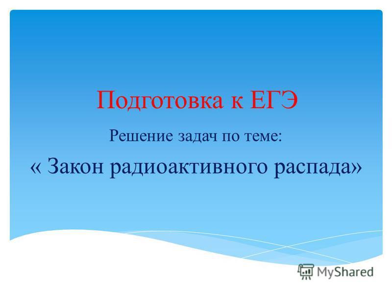 Подготовка к ЕГЭ Решение задач по теме: « Закон радиоактивного распада»