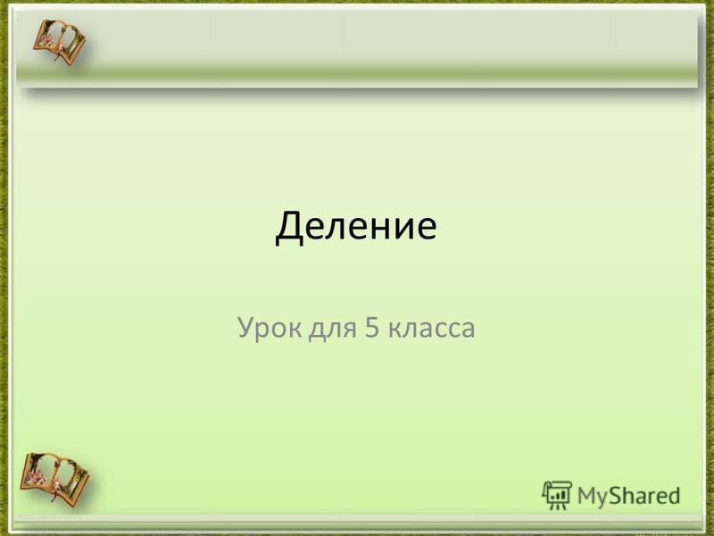 Деление Урок для 5 класса http://aida.ucoz.ru
