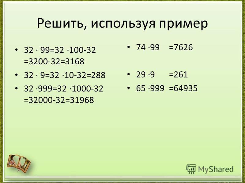Решить, используя пример 32 99=32 100-32 =3200-32=3168 32 9=32 10-32=288 32 999=32 1000-32 =32000-32=31968 74 99 29 9 65 999 =7626 =261 =64935