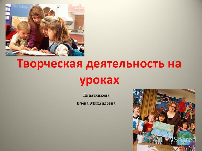 Творческая деятельность на уроках Липатникова Елена Михайловна