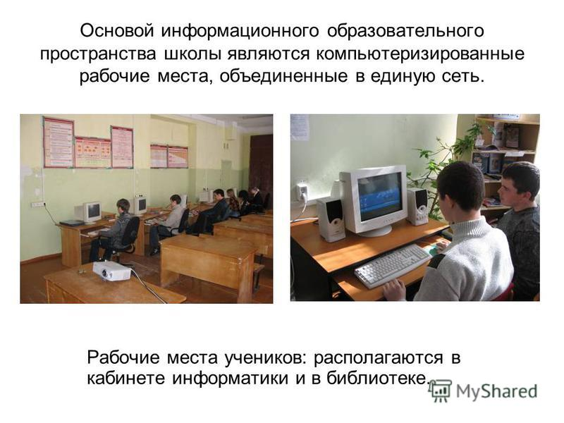 Основой информационного образовательного пространства школы являются компьютеризированные рабочие места, объединенные в единую сеть. Рабочие места учеников: располагаются в кабинете информатики и в библиотеке.