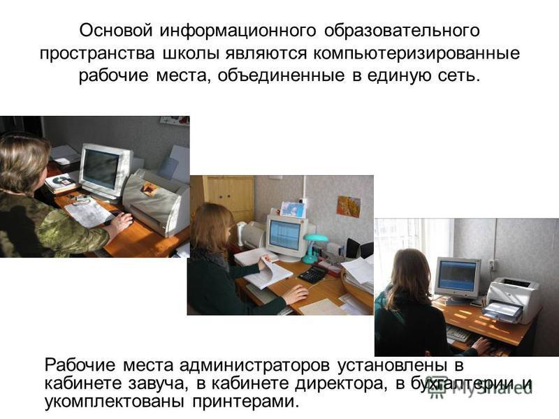 Основой информационного образовательного пространства школы являются компьютеризированные рабочие места, объединенные в единую сеть. Рабочие места администраторов установлены в кабинете завуча, в кабинете директора, в бухгалтерии и укомплектованы при