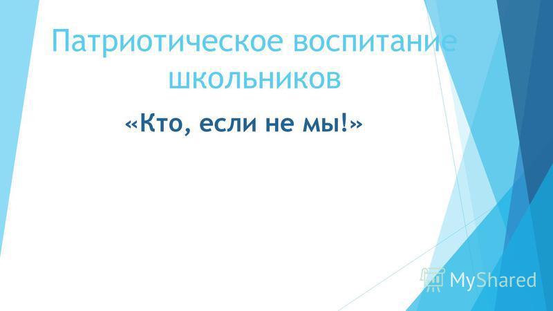 Патриотическое воспитание школьников «Кто, если не мы!»