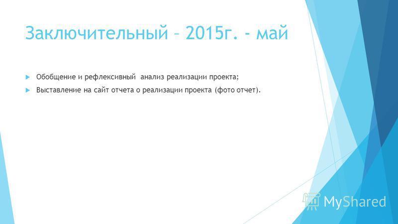 Заключительный – 2015 г. - май Обобщение и рефлексивный анализ реализации проекта; Выставление на сайт отчета о реализации проекта (фото отчет).