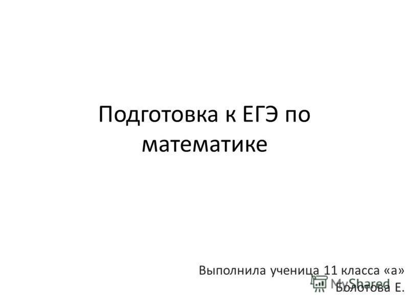 Подготовка к ЕГЭ по математике Выполнила ученица 11 класса «а» Болотова Е.
