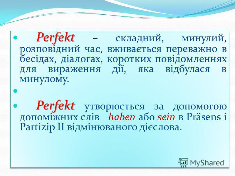 Perfekt Perfekt – складний, минулий, розповідний час, вживається переважно в бесідах, діалогах, коротких повідомленнях для вираження дії, яка відбулася в минулому. Perfekt Perfekt утворюється за допомогою допоміжних слів haben або sein в Präsens і Pa