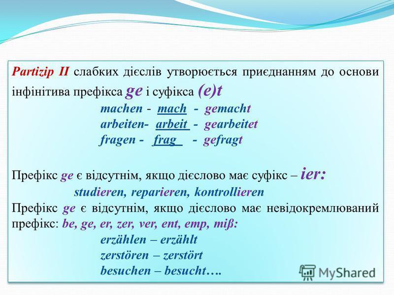 Partizip II слабких дієслів утворюється приєднанням до основи інфінітива префікса ge і суфікса (e)t machen - mach - gemacht arbeiten- arbeit - gearbeitet fragen - frag - gefragt Префікс ge є відсутнім, якщо дієслово має суфікс – ier: studieren, repar