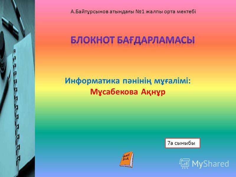 Информатика пәнінің мұғалімі: Мұсабекова Ақнұр 7а сыныбы А.Байтұрсынов атындағы 1 жалпы орта мектебі