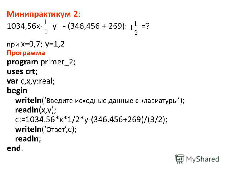 Минипрактикум 2: 1034,56x· y - (346,456 + 269): =? при x=0,7; y=1,2 Программа program primer_2; uses crt; var c,x,y:real; begin writeln( Введите исходные данные с клавиатуры ); readln(x,y); c:=1034.56*x*1/2*y-(346.456+269)/(3/2); writeln( Ответ,c); r
