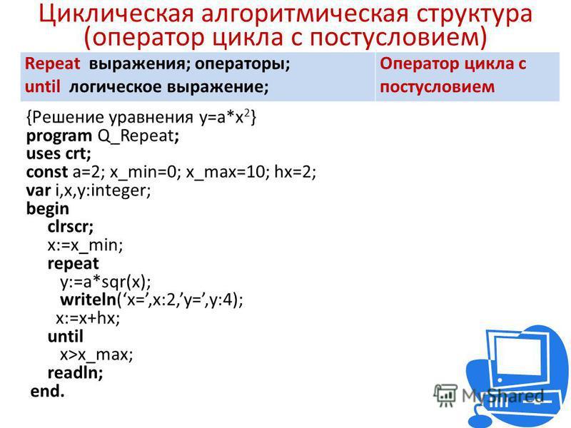 Циклическая алгоритмическая структура (оператор цикла с постусловием) Repeat выражения; операторы; until логическое выражение; Оператор цикла с постусловием {Решение уравнения y=a*x 2 } program Q_Repeat; uses crt; const a=2; x_min=0; x_max=10; hx=2;