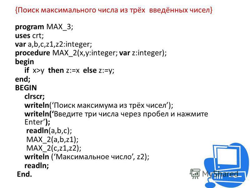 {Поиск максимального числа из трёх введённых чисел} program MAX_3; uses crt; var a,b,c,z1,z2:integer; procedure MAX_2(x,y:integer; var z:integer); begin if x>y then z:=x else z:=y; end; BEGIN clrscr; writeln(Поиск максимума из трёх чисел); writeln(Вв