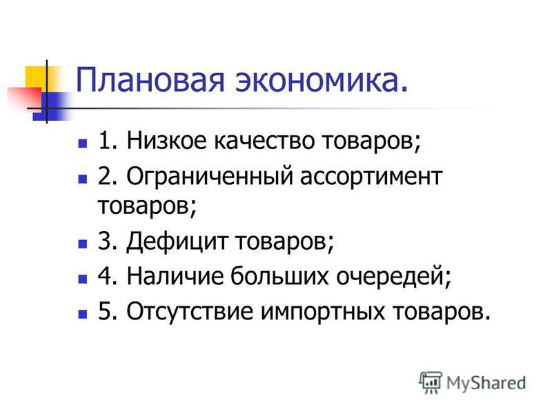 Плановая экономика. 1. Низкое качество товаров; 2. Ограниченный ассортимент товаров; 3. Дефицит товаров; 4. Наличие больших очередей; 5. Отсутствие импортных товаров.