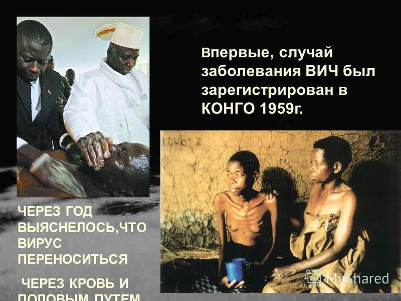 ЧЕРЕЗ ГОД ВЫЯСНЕЛОСЬ,ЧТО ВИРУС ПЕРЕНОСИТЬСЯ ЧЕРЕЗ КРОВЬ И ПОЛОВЫМ ПУТЕМ. В первые, случай заболевания ВИЧ был зарегистрирован в КОНГО 1959 г.