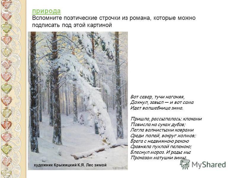 Вот север, тучи нагоняя, Дохнул, завыл и вот сама Идет волшебница зима. Пришла, рассыпалась; клоками Повисла на суках дубов; Легла волнистыми коврами Среди полей, вокруг холмов; Брега с недвижною рекою Сравняла пухлой пеленою; Блеснул мороз. И рады м