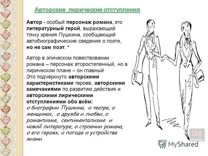 Автор - особый персонаж романа, это литературный герой, выражающий точку зрения Пушкина, сообщающий автобиографические сведения о поэте, но не сам поэт. * Автор в эпическом повествовании романа – персонаж второстепенный, но в лирическом плане – он гл