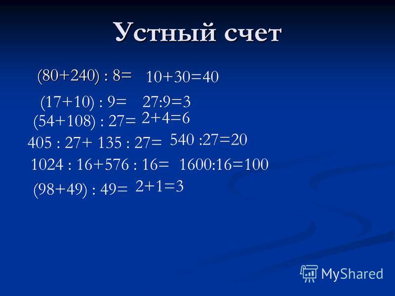 Устный счет (80+240) : 8= (17+10) : 9= (54+108) : 27= 405 : 27+ 135 : 27= 1024 : 16+576 : 16= (98+49) : 49= 10+30=40 27:9=3 2+4=6 540 :27=20 1600:16=100 2+1=3
