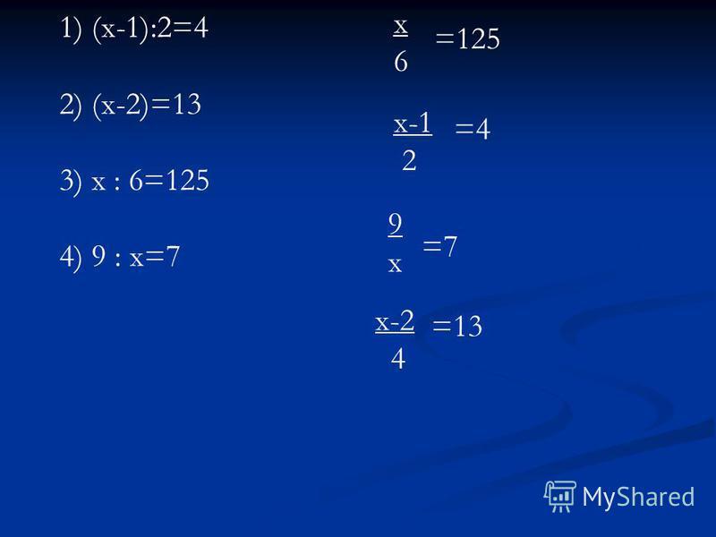 1) (х-1):2=4 2) (х-2)=13 3) х : 6=125 4) 9 : х=7 х 6 х 6 =125 х-1 2 =4 9 х 9 х =7 х-2 4 =13