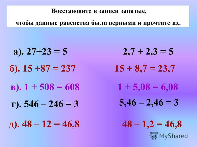 Восстановите в записи запятые, чтобы данные равенства были верными и прочтите их. а). 27+23 = 5 б). 15 +87 = 237 в). 1 + 508 = 608 2,7 + 2,3 = 5 15 + 8,7 = 23,7 1 + 5,08 = 6,08 г). 546 – 246 = 3 д). 48 – 12 = 46,8 5,46 – 2,46 = 3 48 – 1,2 = 46,8