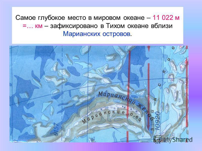Самое глубокое место в мировом океане – 11 022 м =… км – зафиксировано в Тихом океане вблизи Марианских островов.