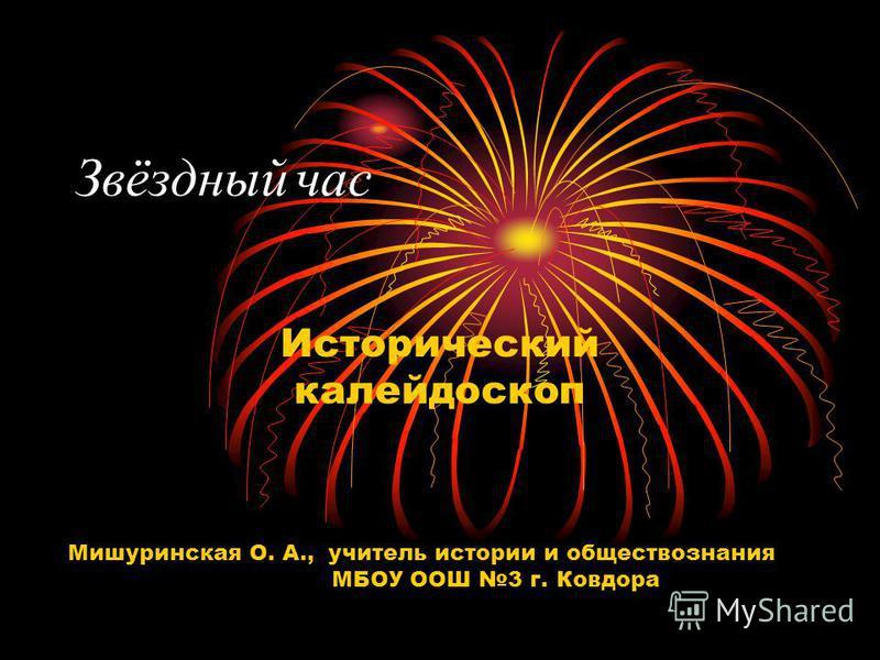Звёздный час Исторический калейдоскоп Мишуринская О. А., учитель истории и обществознания МБОУ ООШ 3 г. Ковдора