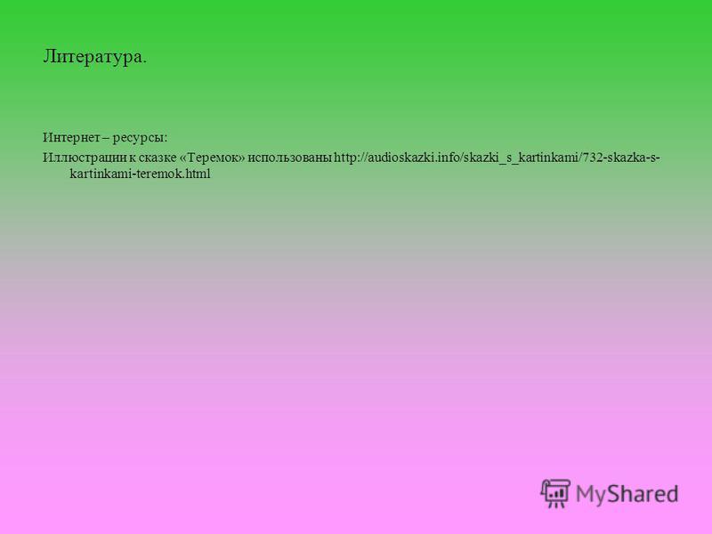 Литература. Интернет – ресурсы: Иллюстрации к сказке «Теремок» использованы http://audioskazki.info/skazki_s_kartinkami/732-skazka-s- kartinkami-teremok.html