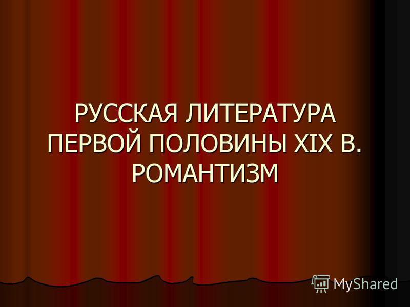 РУССКАЯ ЛИТЕРАТУРА ПЕРВОЙ ПОЛОВИНЫ XIХ В. РОМАНТИЗМ