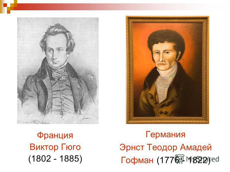 Франция Виктор Гюго (1802 - 1885) Германия Эрнст Теодор Амадей Гофман (1776 - 1822)