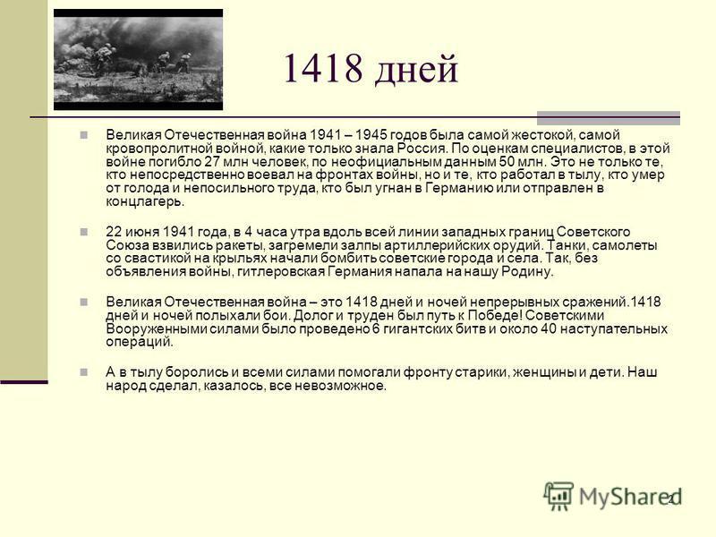 2 1418 дней Великая Отечественная война 1941 – 1945 годов была самой жестокой, самой кровопролитной войной, какие только знала Россия. По оценкам специалистов, в этой войне погибло 27 млн человек, по неофициальным данным 50 млн. Это не только те, кто