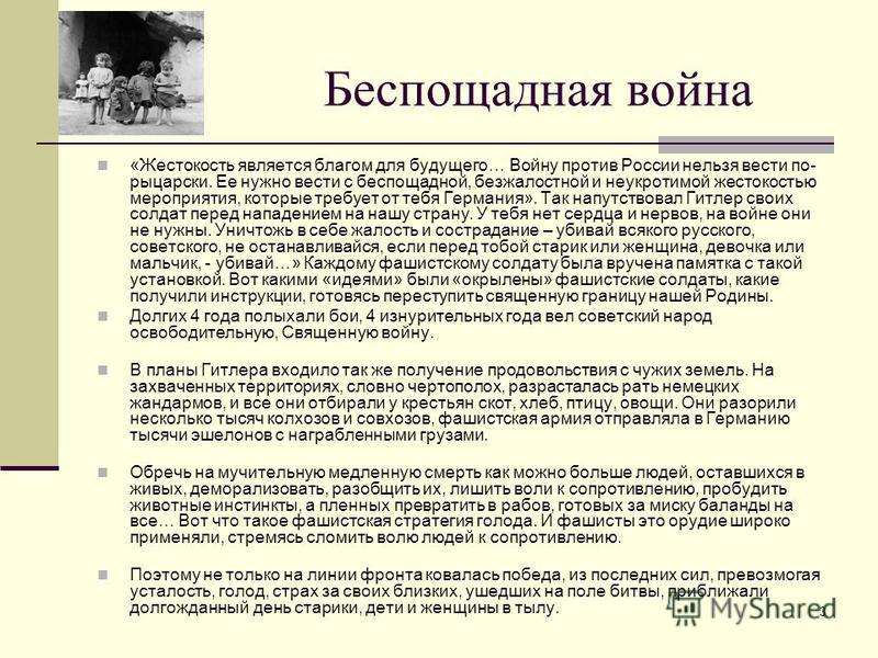 3 Беспощадная война «Жестокость является благом для будущего… Войну против России нельзя вести по- рыцарски. Ее нужно вести с беспощадной, безжалостной и неукротимой жестокостью мероприятия, которые требует от тебя Германия». Так напутствовал Гитлер