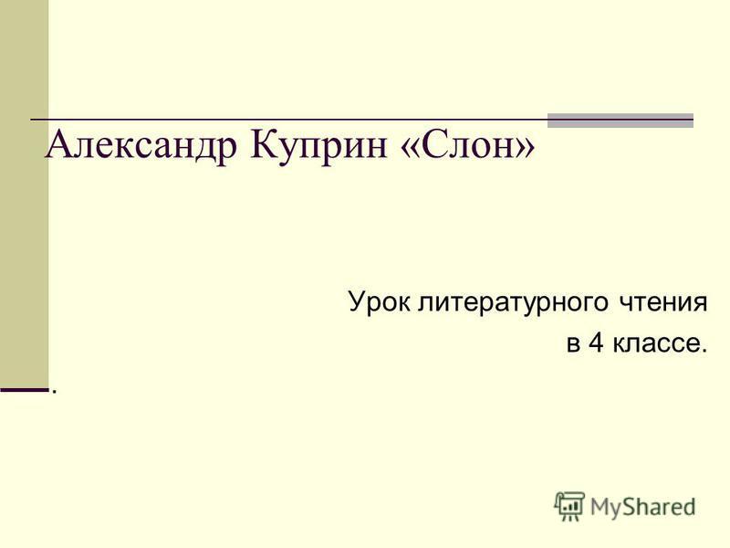 Александр Куприн «Слон» Урок литературного чтения в 4 классе..