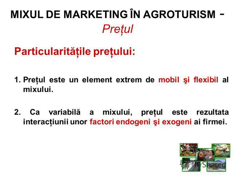 Particularităţile preţului: 1.Preţul este un element extrem de mobil şi flexibil al mixului. 2. Ca variabilă a mixului, preţul este rezultata interacţiunii unor factori endogeni şi exogeni ai firmei. MIXUL DE MARKETING ÎN AGROTURISM - Preţul