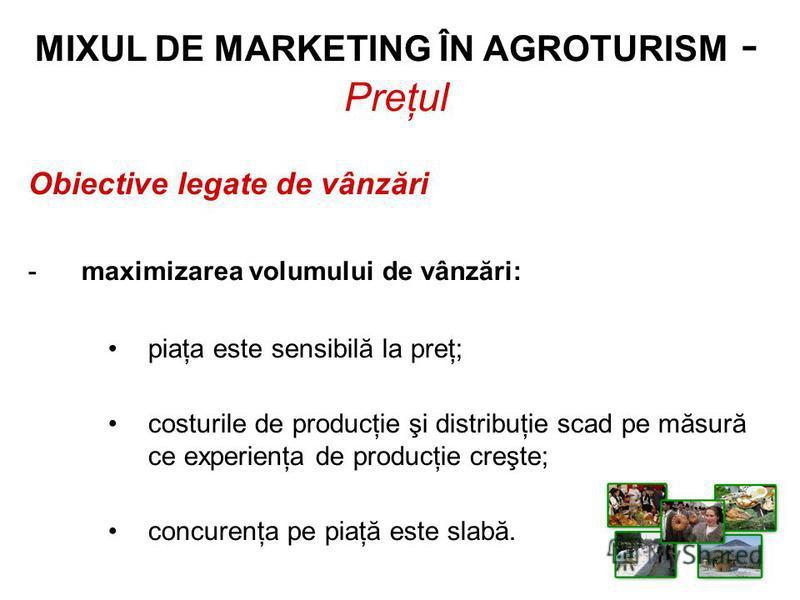 Obiective legate de vânzări -maximizarea volumului de vânzări: piaţa este sensibilă la preţ; costurile de producţie şi distribuţie scad pe măsură ce experienţa de producţie creşte; concurenţa pe piaţă este slabă. MIXUL DE MARKETING ÎN AGROTURISM - Pr