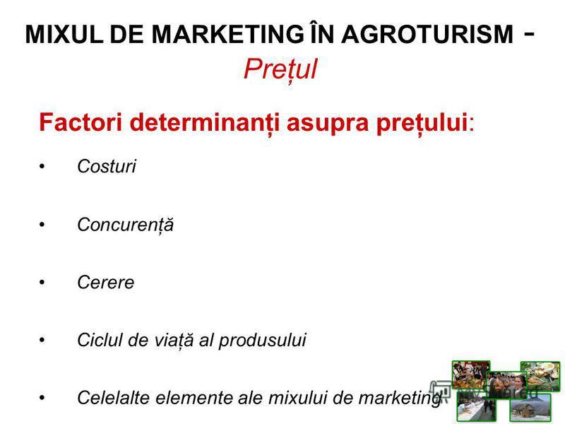 Factori determinanţi asupra preţului: Costuri Concurenţă Cerere Ciclul de viaţă al produsului Celelalte elemente ale mixului de marketing MIXUL DE MARKETING ÎN AGROTURISM - Preţul