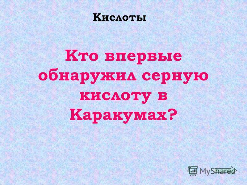 Кислоты Кто впервые обнаружил серную кислоту в Каракумах?