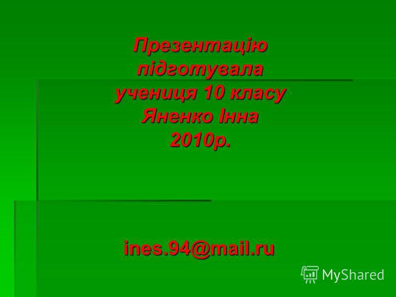 Презентацію підготувала учениця 10 класу Яненко Інна 2010р. ines.94@mail.ru