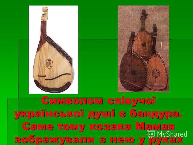 Символом співучої української душі є бандура. Саме тому козака Мамая зображували з нею у руках