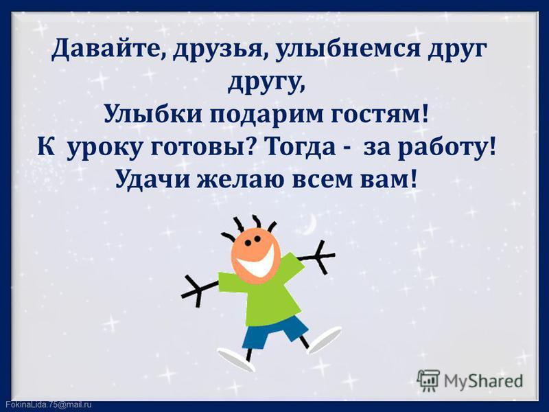 FokinaLida.75@mail.ru Давайте, друзья, улыбнемся друг другу, Улыбки подарим гостям! К уроку готовы? Тогда - за работу! Удачи желаю всем вам!
