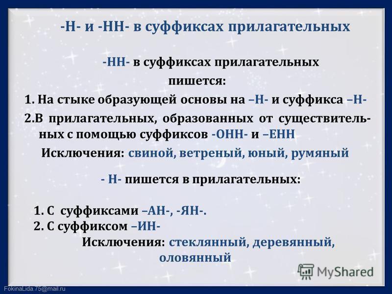 FokinaLida.75@mail.ru -Н- и -НН- в суффиксах прилагательных -НН- в суффиксах прилагательных пишется: 1. На стыке образующей основы на –Н- и суффикса –Н- 2. В прилагательных, образованных от существительных с помощью суффиксов -ОНН- и –ЕНН Исключения: