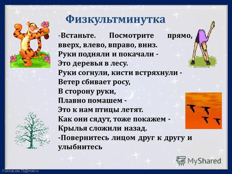 FokinaLida.75@mail.ru Физкультминутка -Встаньте. Посмотрите прямо, вверх, влево, вправо, вниз. Руки подняли и покачали - Это деревья в лесу. Руки согнули, кисти встряхнули - Ветер сбивает росу, В сторону руки, Плавно помашем - Это к нам птицы летят.