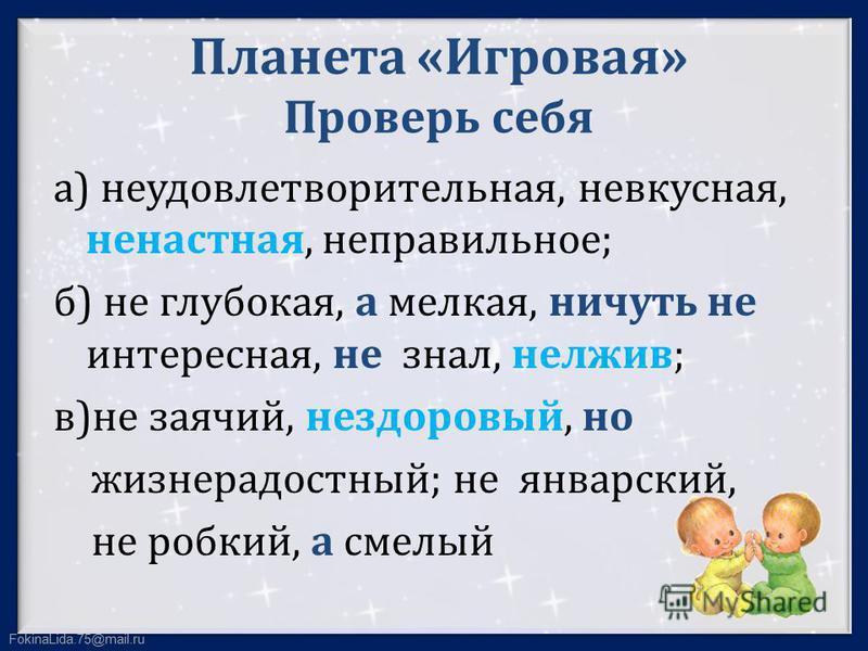 FokinaLida.75@mail.ru Планета «Игровая» Проверь себя а) неудовлетворительная, невкусная, ненастенная, неправильное; б) не глубокая, а мелкая, ничуть не интересная, не знал, нелжив; в)не заячий, нездоровый, но жизнерадостный; не январский, не робкий,