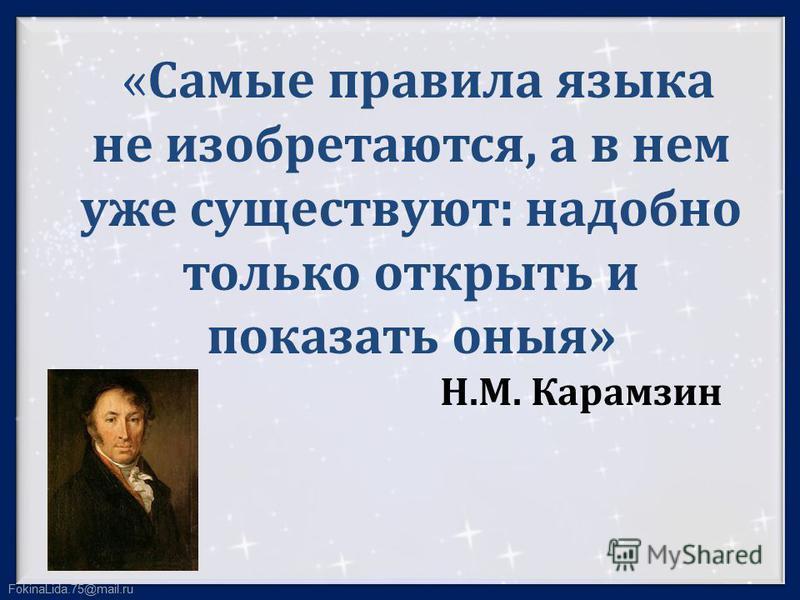 FokinaLida.75@mail.ru «Самые правила языка не изобретаются, а в нем уже существуют: надобно только открыть и показать оные» Н.М. Карамзин