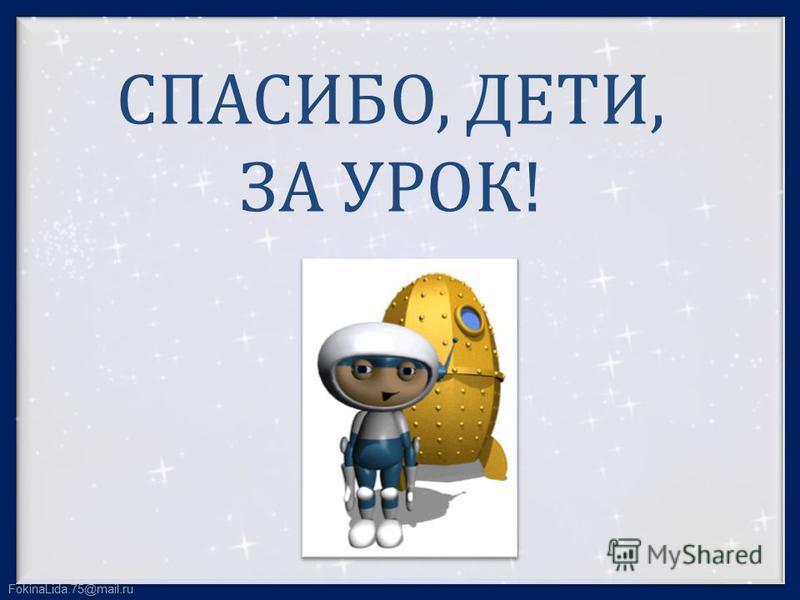 FokinaLida.75@mail.ru СПАСИБО, ДЕТИ, ЗА УРОК!