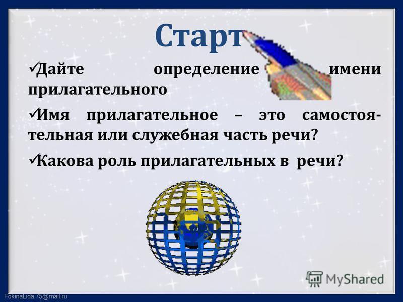 FokinaLida.75@mail.ru Старт Дайте определение имени прилагательного Имя прилагательное – это самостоятельная или служебная часть речи? Какова роль прилагательных в речи?