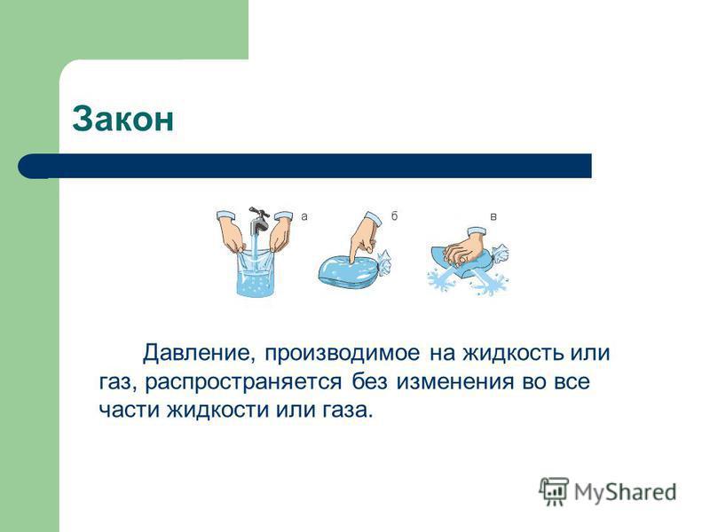 Закон Давление, производимое на жидкость или газ, распространяется без изменения во все части жидкости или газа.