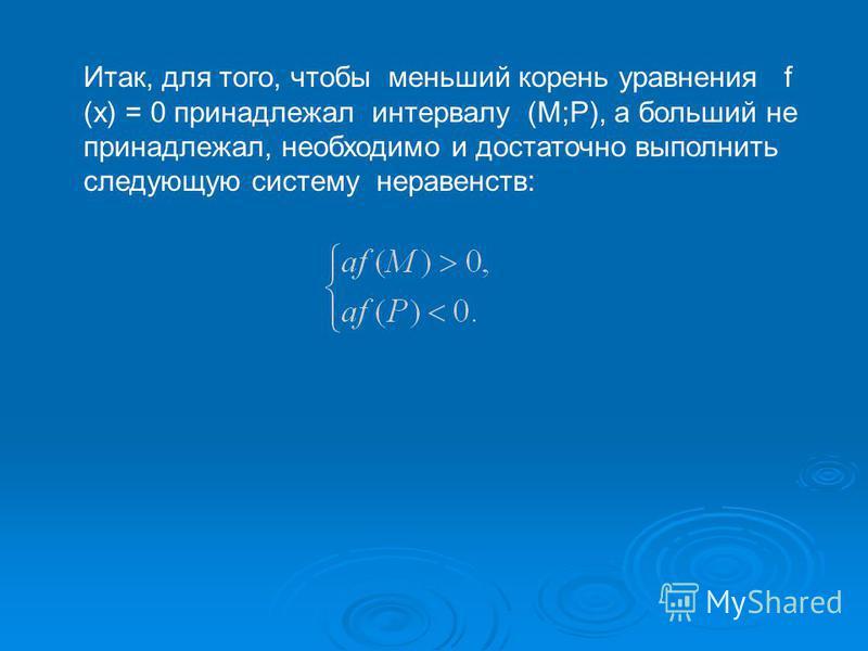 Итак, для того, чтобы меньший корень уравнения f (x) = 0 принадлежал интервалу (М;Р), а больший не принадлежал, необходимо и достаточно выполнить следующую систему неравенств:
