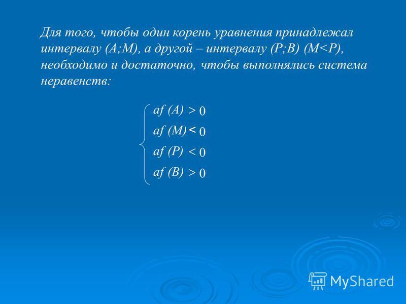 Для того, чтобы один корень уравнения принадлежал интервалу (А;М), а другой – интервалу (Р;В) (М<Р), необходимо и достаточно, чтобы выполнялись система неравенств: 0 (В)(В)af 0 (А)(А)af 0 (P)af 0 (M)(M)af <