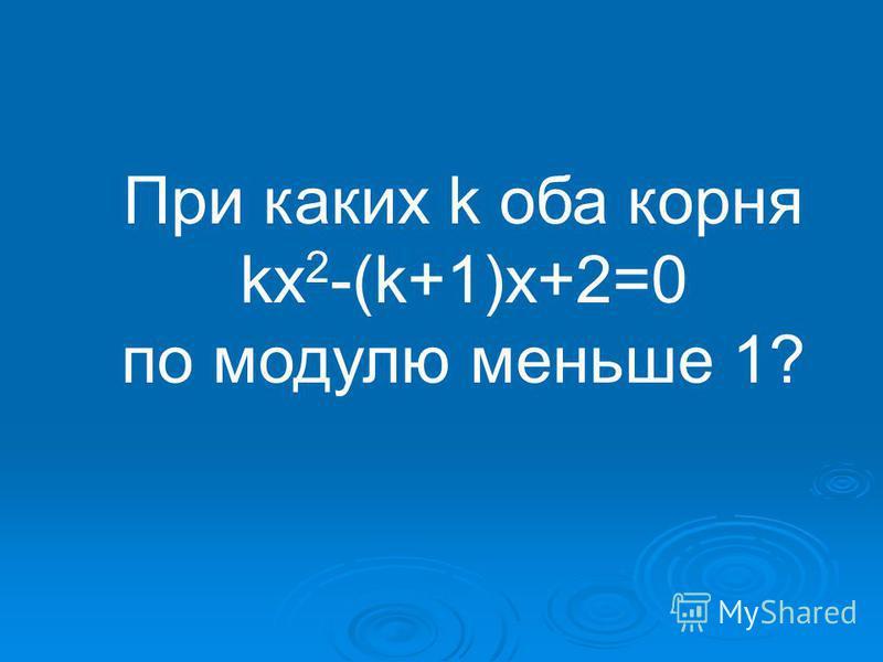 При каких k оба корня kx 2 -(k+1)x+2=0 по модулю меньше 1?