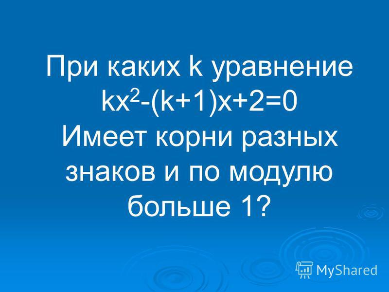 При каких k уравнение kx 2 -(k+1)x+2=0 Имеет корни разных знаков и по модулю больше 1?