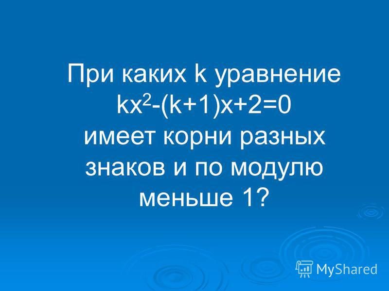 При каких k уравнение kx 2 -(k+1)x+2=0 имеет корни разных знаков и по модулю меньше 1?